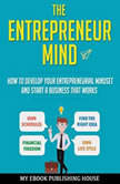 The Entrepreneur Mind: How to Develop Your Entrepreneurial Mindset and Start a Business That Works, My Ebook Publishing House