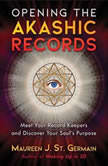 Opening the Akashic Records Meet Your Record Keepers and Discover Your Soul's Purpose, Maureen J. St. Germain