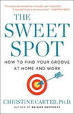 The Sweet Spot How to Find Your Groove at Home and Work, Christine Carter, Ph.D.