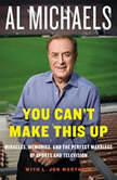 You Can't Make This Up Miracles, Memories, and the Perfect Marriage of Sports and Television, Al Michaels