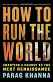 How to Run the World Charting a Course to the Next Renaissance, Parag Khanna