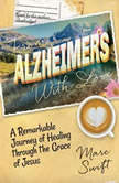From Alzheimers with Love A Remarkable Journey of Healing through the Grace of Jesus, Marc Swift