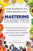 Mastering Diabetes The Revolutionary Method to Reverse Insulin Resistance Permanently in Type 1, Type 1.5, Type 2, Prediabetes, and Gestational Diabetes, Cyrus Khambatta, PhD