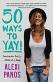 50 Ways to Yay! Transformative Tools for a Whole Lot of Happy, Alexi Panos