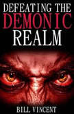 Defeating the Demonic Realm: Revelations of Demonic Spirits & Curses, Bill Vincent