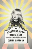 Greetings from Utopia Park Surviving a Transcendent Childhood, Claire Hoffman