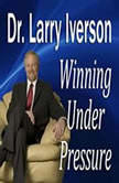 Winning Under Pressure The 7 Crucial Ingredients to a Winning System, Dr. Larry Iverson Ph.D.