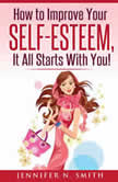 How to Improve Your Self-Esteem - It all starts with you, Jennifer N. Smith