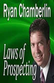 Laws of Prospecting How I made over a $1,000,000 using only 3 basic Prospecting Laws, Ryan Chamberlin