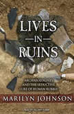 Lives in Ruins Archaeologists and the Seductive Lure of Human Rubble, Marilyn Johnson