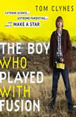 The Boy Who Played with Fusion Extreme Science, Extreme Parenting, and How to Make a Star, Tom Clynes