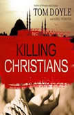 Killing Christians Living the Faith Where It's Not Safe to Believe, Tom Doyle