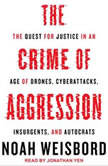 The Crime of Aggression The Quest for Justice in an Age of Drones, Cyberattacks, Insurgents, and Autocrats, Noah Weisbord