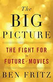 The Big Picture The Fight for the Future of Movies, Ben Fritz