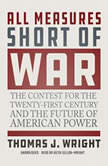 All Measures Short of War The Contest for the Twenty-First Century and the Future of American Power, Thomas J. Wright