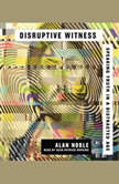 Disruptive Witness Speaking Truth in a Distracted Age, Alan Noble