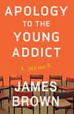 Apology to the Young Addict A Memoir, James Brown