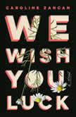 We Wish You Luck A Novel, Caroline Zancan