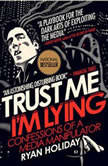 Trust Me, I'm Lying Confessions of a Media Manipulator, Ryan Holiday