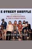 E Street Shuffle The Glory Days of Bruce Springsteen and the E Street Band, Clinton Heylin