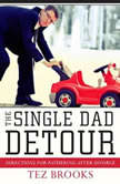 The Single Dad Detour Directions for Fathering After Divorce, Tez Brooks