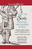 How the Scots Invented the Modern World The True Story of How Western Europe's Poorest Nation Created Our World and Everything in It, Arthur Herman