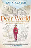 Dear World A Syrian Girl's Story of War and Plea for Peace, Bana Alabed