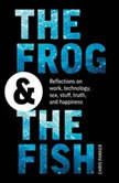 The Frog and the Fish: Reflections on Work, Technology, Sex, Stuff, Truth, and Happiness, Chris Parker
