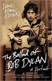 The Ballad of Bob Dylan A Portrait, Daniel Mark Epstein