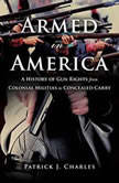 Armed in America A History of Gun Rights from Colonial Militias to Concealed Carry, Patrick J. Charles