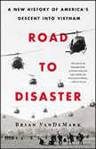 Road to Disaster A New History of America's Descent into Vietnam, Brian VanDeMark