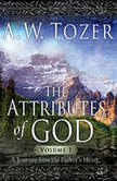 The Attributes of God Vol. 1 A Journey Into the Father's Heart, A. W. Tozer