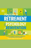 Happy Retirement: The Psychology of Reinvention A Practical Guide to Planning and Enjoying the Retirement You ve Earned, DK