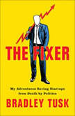 The Fixer My Adventures Saving Startups from Death by Politics, Bradley Tusk