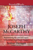 Joseph McCarthy Re-Examining the Life and Legacy of America's Most Hated Senator, Arthur Herman