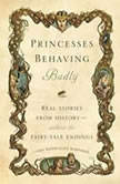 Princesses Behaving Badly Real Stories from History Without the Fairy-Tale Endings, Linda Rodriguez McRobbie