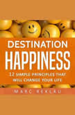 Destination Happiness 12 Simple Principles That Will Change Your Life, Marc Reklau