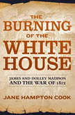 The Burning of the White House James and Dolley Madison and the War of 1812, Jane Hampton Cook