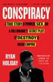 Conspiracy Peter Thiel, Hulk Hogan, Gawker, and the Anatomy of Intrigue, Ryan Holiday