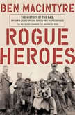 Rogue Heroes The History of the SAS, Britain's Secret Special Forces Unit That Sabotaged the Nazis and Changed the Nature of War, Ben Macintyre