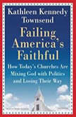 Failing America's Faithful How Today's Churches Are Mixing God with Politics and Losing Their Way, Kathleen Kennedy Townsend