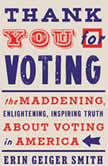 Thank You For Voting The Maddening, Enlightening, Inspiring Truth About Voting in America, Erin Geiger Smith