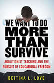 We Want to Do More Than Survive Abolitionist Teaching and the Pursuit of Educational Freedom, Bettina Love