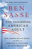 The Vanishing American Adult Our Coming-of-Age Crisis--and How to Rebuild a Culture of Self-Reliance, Ben Sasse