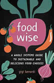 FoodWISE A Whole Systems Guide to Sustainable and Delicious Food Choices, Gigi Berardi