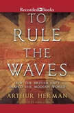 To Rule the Waves How the British Navy Changed the Modern World, Arthur Herman