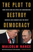 The Plot to Destroy Democracy How Putin and His Spies Are Undermining America and Dismantling the West, Malcolm Nance