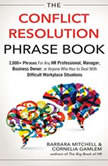 The Conflict Resolution Phrase Book 2,000+ Phrases For Any HR Professional, Manager, Business Owner, or Anyone Who Has to Deal with Difficult Workplace Situations, Barbara Mitchell