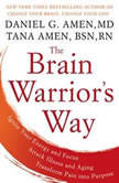 The Brain Warrior's Way Ignite Your Energy and Focus, Attack Illness and Aging, Transform Pain into Purpose, Daniel G. Amen, M.D.