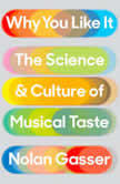 Why You Like It The Science and Culture of Musical Taste, Nolan Gasser